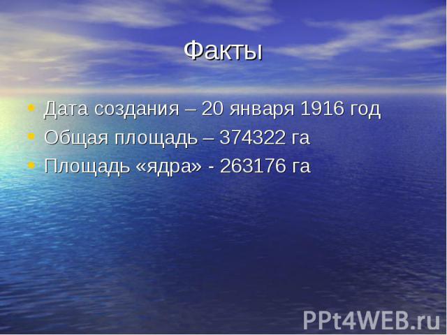 ФактыДата создания – 20 января 1916 годОбщая площадь – 374322 гаПлощадь «ядра» - 263176 га