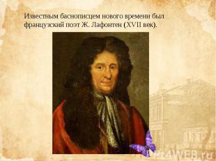Известным баснописцем нового времени был французскийпоэтЖ. Лафонтен(XVII век)