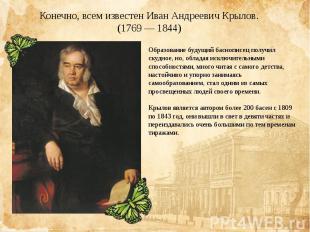 Конечно, всем известен Иван Андреевич Крылов.(1769 — 1844)Образование будущий ба