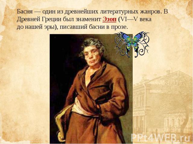 Басня— один из древнейших литературных жанров. В Древней Греции был знаменитЭзоп(VI—V века донашейэры), писавший басни в прозе.