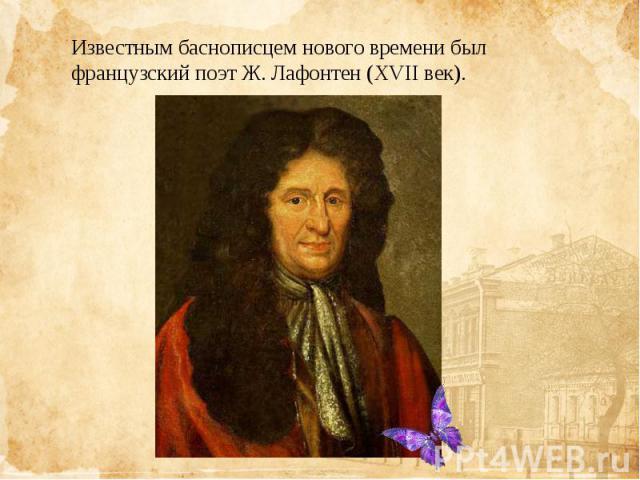 Известным баснописцем нового времени был французскийпоэтЖ. Лафонтен(XVII век).