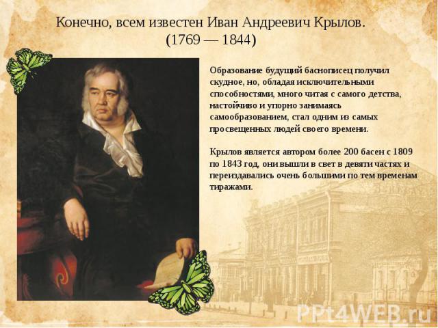 Конечно, всем известен Иван Андреевич Крылов.(1769 — 1844)Образование будущий баснописец получил скудное, но, обладая исключительными способностями, много читая с самого детства, настойчиво и упорно занимаясь самообразованием, стал одним из самых пр…