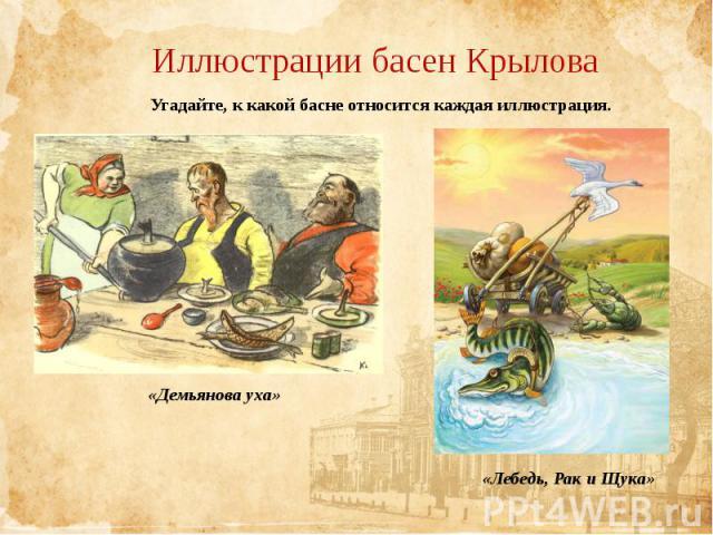 Иллюстрации басен КрыловаУгадайте, к какой басне относится каждая иллюстрация.«Демьянова уха»«Лебедь, Рак и Щука»