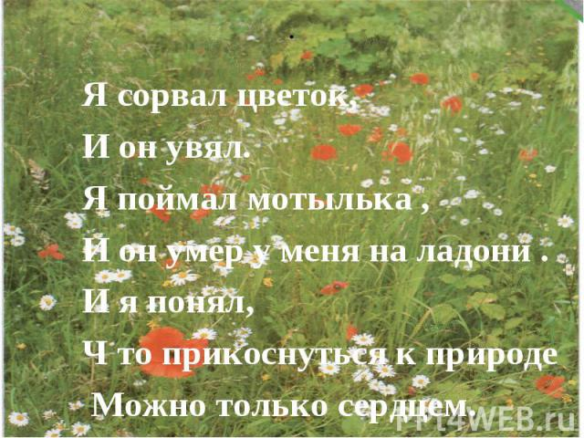 Я сорвал цветок,И он увял.Я поймал мотылька ,И он умер у меня на ладони .И я понял, Ч то прикоснуться к природе Можно только сердцем.