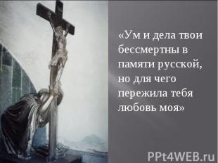 «Ум и дела твои бессмертны в памяти русской, но для чего пережила тебя любовь мо