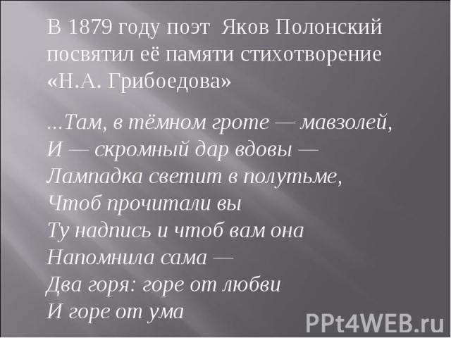 В 1879 году поэт Яков Полонский посвятил её памяти стихотворение «Н.А. Грибоедова» ...Там, в тёмном гроте — мавзолей,И — скромный дар вдовы —Лампадка светит в полутьме,Чтоб прочитали выТу надпись и чтоб вам онаНапомнила сама —Два горя: горе от любви…