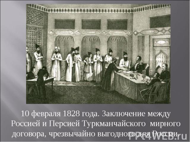 10 февраля 1828 года. Заключение между Россией и Персией Туркманчайского мирного договора, чрезвычайно выгодного для России.