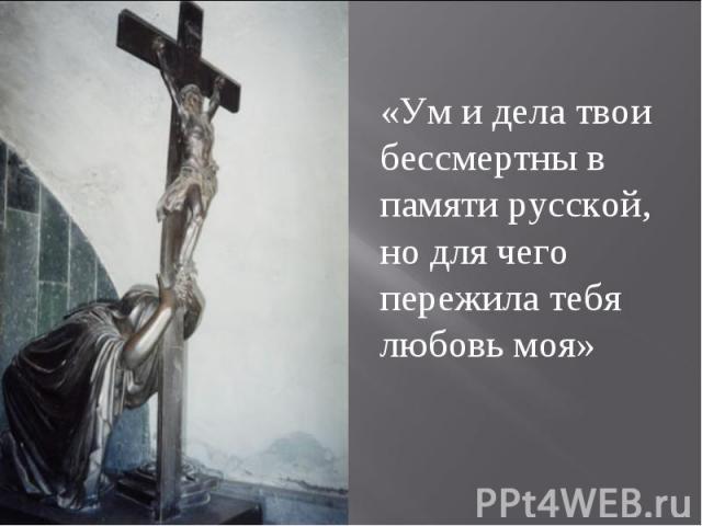 «Ум и дела твои бессмертны в памяти русской, но для чего пережила тебя любовь моя»