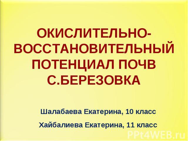 ОКИСЛИТЕЛЬНО-ВОССТАНОВИТЕЛЬНЫЙ ПОТЕНЦИАЛ ПОЧВ С.БЕРЕЗОВКАШалабаева Екатерина, 10 классХайбалиева Екатерина, 11 класс
