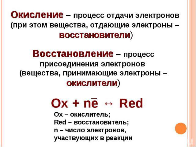 Окисление – процесс отдачи электронов (при этом вещества, отдающие электроны – восстановители)Восстановление – процесс присоединения электронов (вещества, принимающие электроны – окислители)Ox + ne ↔ RedOx – окислитель;Red – восстановитель;n – число…