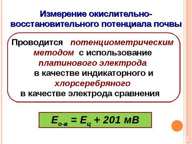Измерение окислительно-восстановительного потенциала почвыПроводится потенциометрическим методом с использование платинового электрода в качестве индикаторного ихлорсеребряного в качестве электрода сравнения Ео-в = Ец + 201 мВ