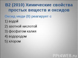 В2 (2010) Химические свойства простых веществ и оксидовОксид меди (II) реагирует