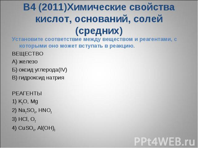 В4 (2011)Химические свойства кислот, оснований, солей (средних)Установите соответствие между веществом и реагентами, с которыми оно может вступать в реакцию.ВЕЩЕСТВО A) железо Б) оксид углерода(IV) В) гидроксид натрия РЕАГЕНТЫ1) K2O, Mg2) Na2SO4, H…