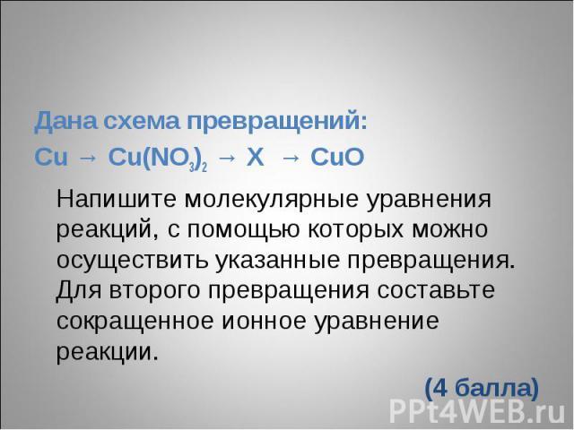 Дана схема превращений:Cu → Cu(NO3)2 → X → CuOНапишите молекулярные уравнения реакций, с помощью которых можно осуществить указанные превращения. Для второго превращения составьте сокращенное ионное уравнение реакции.(4 балла)