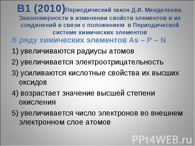 В1 (2010)Периодический закон Д.И. Менделеева. Закономерности в изменении свойств элементов и их соединений в связи с положением в Периодической системе химических элементовВ ряду химических элементов As – P – N1) увеличиваются радиусы атомов2) увели…