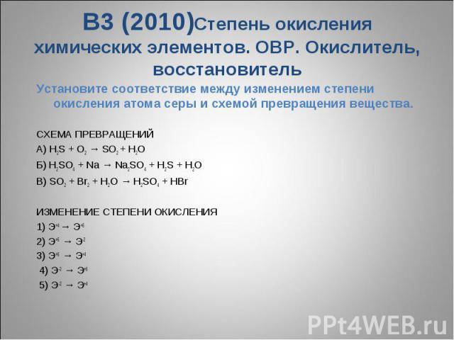 В3 (2010)Степень окисления химических элементов. ОВР. Окислитель, восстановительУстановите соответствие между изменением степени окисления атома серы и схемой превращения вещества.СХЕМА ПРЕВРАЩЕНИЙA) H2S + O2 → SO2 + H2O Б) H2SO4 + Na → Na2SO4 + H2S…