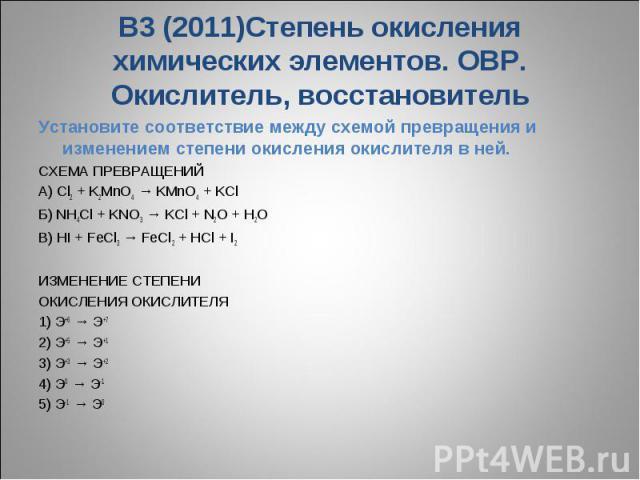 В3 (2011)Степень окисления химических элементов. ОВР. Окислитель, восстановительУстановите соответствие между схемой превращения и изменением степени окисления окислителя в ней.СХЕМА ПРЕВРАЩЕНИЙ A) Cl2 + K2MnO4 → KMnO4 + KCl Б) NH4Cl + KNO3 → KCl + …