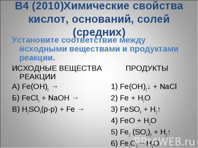 В4 (2010)Химические свойства кислот, оснований, солей (средних)Установите соответствие между исходными веществами и продуктами реакции.ИСХОДНЫЕ ВЕЩЕСТВА ПРОДУКТЫ РЕАКЦИИA) Fe(OH)2 →1) Fe(OH)3↓ + NaClБ) FeCl3 + NaOH → 2) Fe + H2OВ) H2SO4(р-р) + Fe →3…