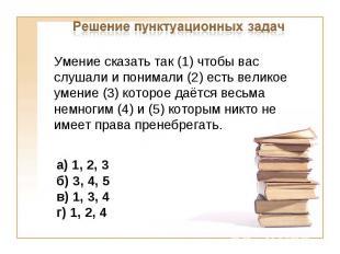 Решение пунктуационных задачУмение сказать так (1) чтобы вас слушали и понимали