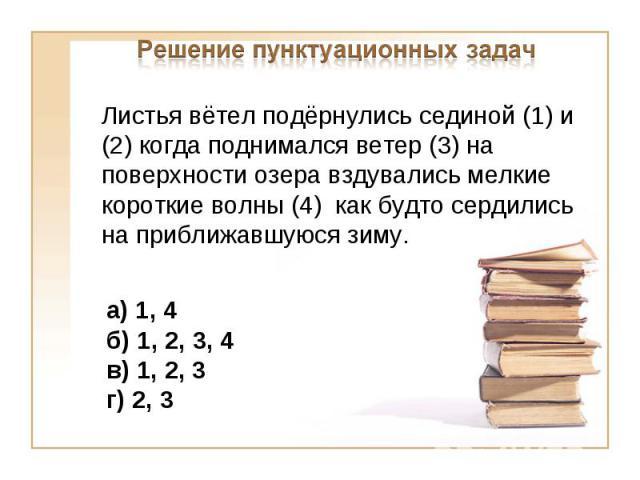 Решение пунктуационных задачЛистья вётел подёрнулись сединой (1) и (2) когда поднимался ветер (3) на поверхности озера вздувались мелкие короткие волны (4) как будто сердились на приближавшуюся зиму.а) 1, 4б) 1, 2, 3, 4 в) 1, 2, 3г) 2, 3