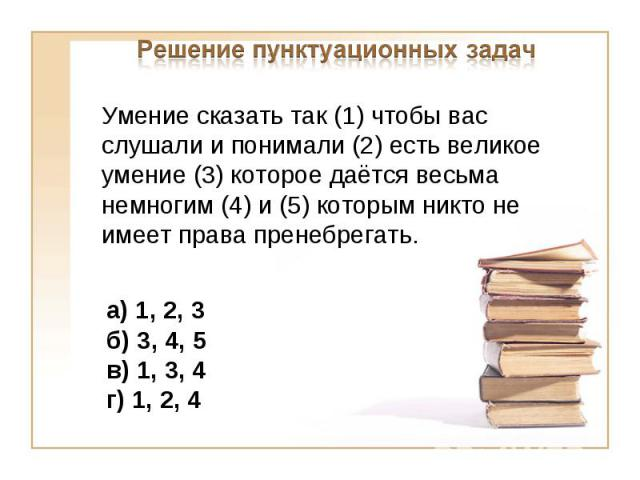 Решение пунктуационных задачУмение сказать так (1) чтобы вас слушали и понимали (2) есть великое умение (3) которое даётся весьма немногим (4) и (5) которым никто не имеет права пренебрегать.а) 1, 2, 3б) 3, 4, 5 в) 1, 3, 4 г) 1, 2, 4