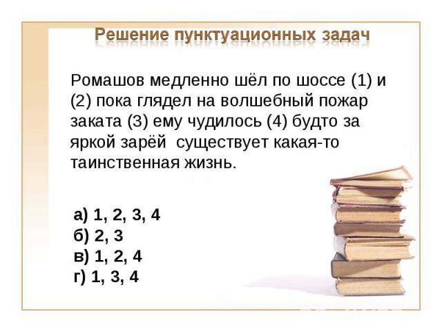 Решение пунктуационных задачРомашов медленно шёл по шоссе (1) и (2) пока глядел на волшебный пожар заката (3) ему чудилось (4) будто за яркой зарёй существует какая-то таинственная жизнь.а) 1, 2, 3, 4б) 2, 3 в) 1, 2, 4г) 1, 3, 4