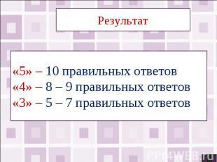 Результат«5» – 10 правильных ответов«4» – 8 – 9 правильных ответов«3» – 5 – 7 пр