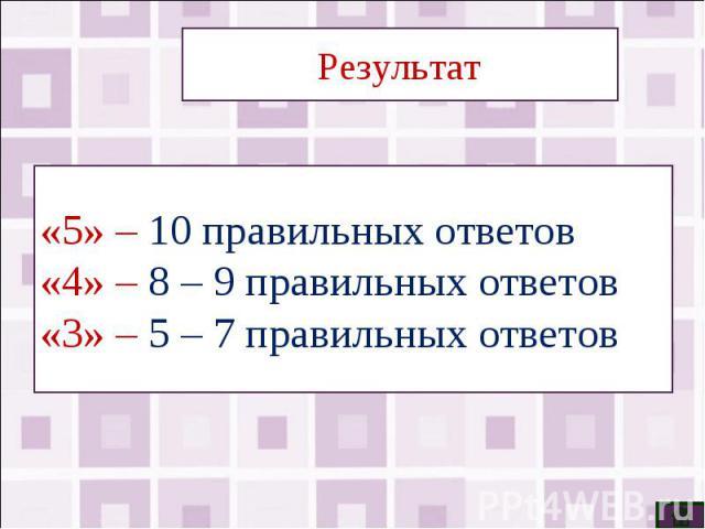 Результат«5» – 10 правильных ответов«4» – 8 – 9 правильных ответов«3» – 5 – 7 правильных ответов