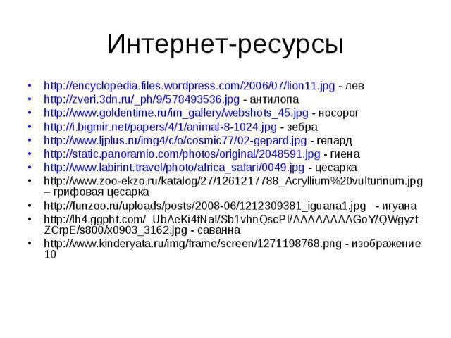 Интернет-ресурсыhttp://encyclopedia.files.wordpress.com/2006/07/lion11.jpg - левhttp://zveri.3dn.ru/_ph/9/578493536.jpg - антилопаhttp://www.goldentime.ru/im_gallery/webshots_45.jpg - носорогhttp://i.bigmir.net/papers/4/1/animal-8-1024.jpg - зебраht…