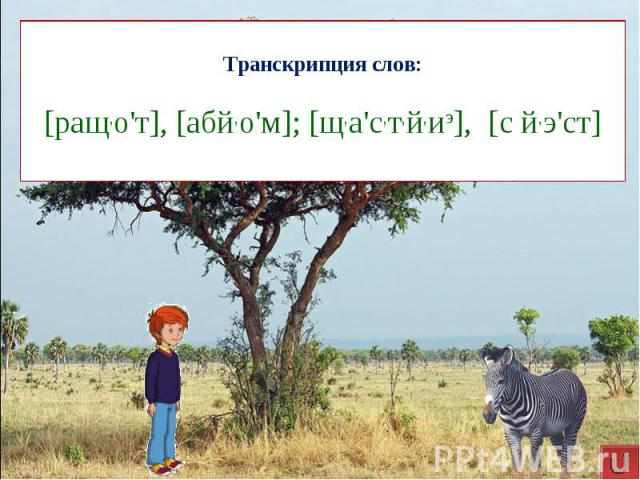 Транскрипция слов:[ращ,о'т], [абй,о'м]; [щ,а'с,т,й,иэ], [с й,э'ст]