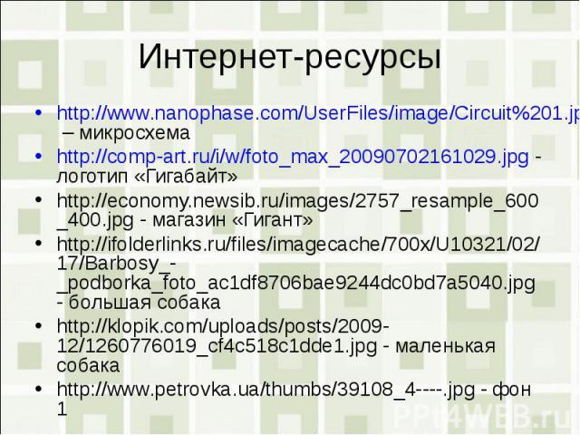 Интернет-ресурсыhttp://www.nanophase.com/UserFiles/image/Circuit%201.jpg – микросхемаhttp://comp-art.ru/i/w/foto_max_20090702161029.jpg - логотип «Гигабайт»http://economy.newsib.ru/images/2757_resample_600_400.jpg - магазин «Гигант»http://ifolderlin…