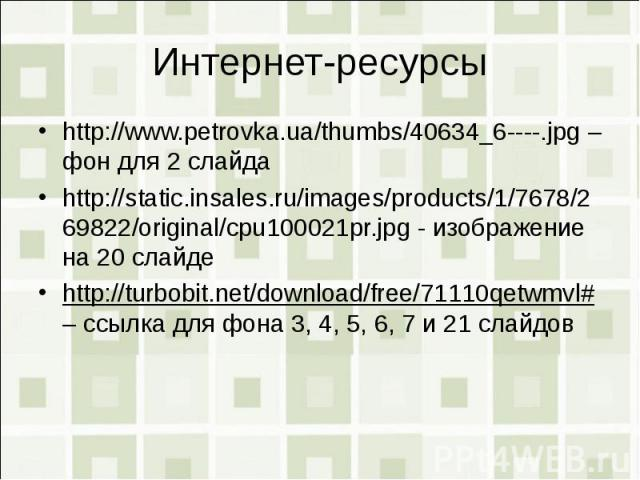 Интернет-ресурсыhttp://www.petrovka.ua/thumbs/40634_6----.jpg – фон для 2 слайдаhttp://static.insales.ru/images/products/1/7678/269822/original/cpu100021pr.jpg - изображение на 20 слайдеhttp://turbobit.net/download/free/71110qetwmvl# – ссылка для фо…