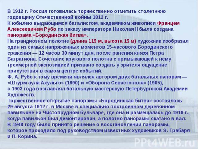 В 1912 г. Россия готовилась торжественно отметить столетнюю годовщину Отечественной войны 1812 г. К юбилею выдающимся баталистом, академиком живописи Францем Алексеевичем Рубо по заказу императора Николая II была создана панорама «Бородинская битва»…