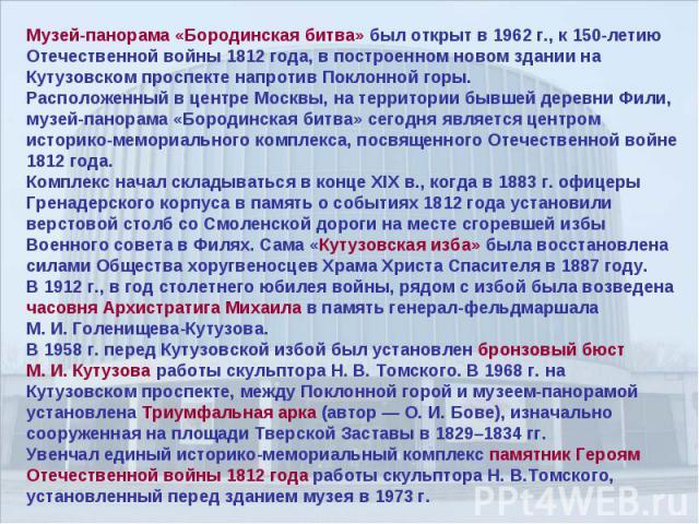 Музей-панорама «Бородинская битва» был открыт в 1962 г., к 150-летию Отечественной войны 1812 года, в построенном новом здании на Кутузовском проспекте напротив Поклонной горы.Расположенный в центре Москвы, на территории бывшей деревни Фили, музей-п…