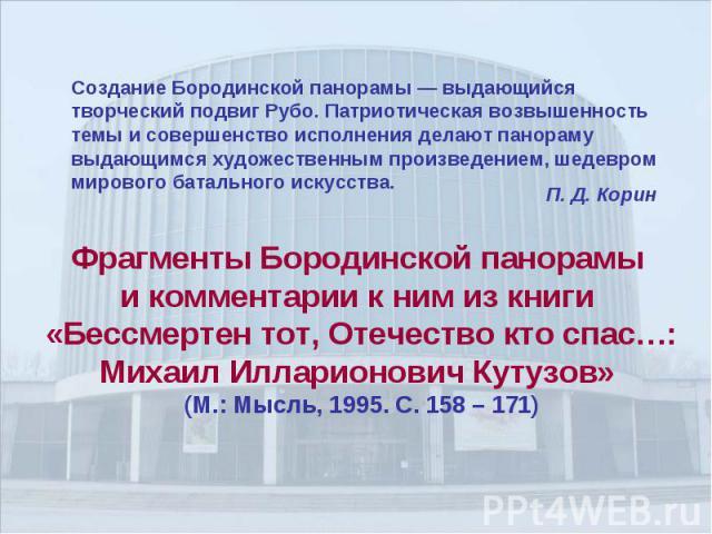 Создание Бородинской панорамы — выдающийся творческий подвиг Рубо. Патриотическая возвышенность темы и совершенство исполнения делают панораму выдающимся художественным произведением, шедевром мирового батального искусства.Фрагменты Бородинской пано…