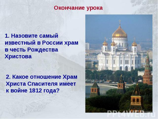 Окончание урока1. Назовите самый известный в России храм в честь Рождества Христова 2. Какое отношение Храм Христа Спасителя имеет к войне 1812 года?