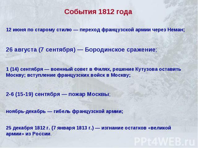 События 1812 года12 июня по старому стилю — переход французской армии через Неман;26 августа (7 сентября) — Бородинское сражение;1 (14) сентября — военный совет в Филях, решение Кутузова оставить Москву; вступление французских войск в Москву;2-6 (15…
