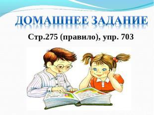 Домашнее заданиеСтр.275 (правило), упр. 703