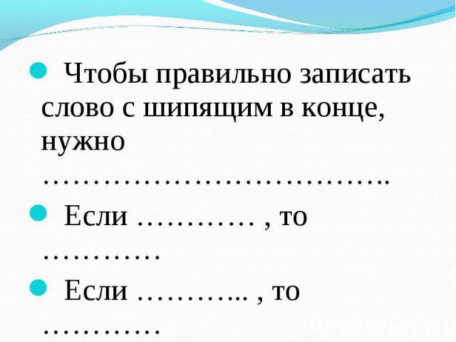 Чтобы правильно записать слово с шипящим в конце, нужно …………………………….. Если ………… , то ………… Если ………... , то …………