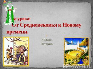 Тема урока: От Средневековья к Новому времени.7 класс.История.