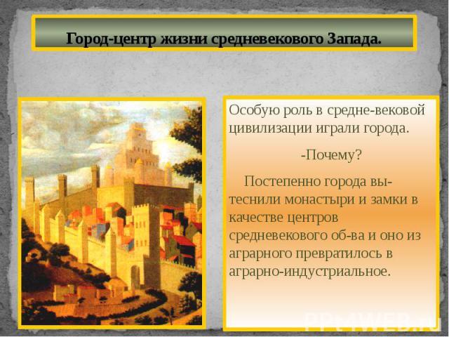 Город-центр жизни средневекового Запада.Особую роль в средне-вековой цивилизации играли города.-Почему? Постепенно города вы-теснили монастыри и замки в качестве центров средневекового об-ва и оно из аграрного превратилось в аграрно-индустриальное.