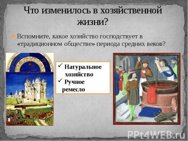 Что изменилось в хозяйственной жизни? Вспомните, какое хозяйство господствует в «традиционном обществе» периода средних веков? Натуральное хозяйство Ручное ремесло