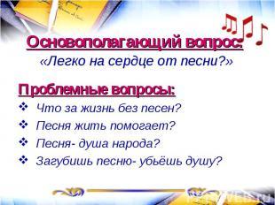 Основополагающий вопрос: «Легко на сердце от песни?»Проблемные вопросы:Что за жи