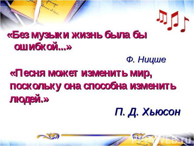 «Без музыки жизнь была бы ошибкой...» Ф. Ницше«Песня может изменить мир, поскольку она способна изменить людей.» П. Д. Хьюсон