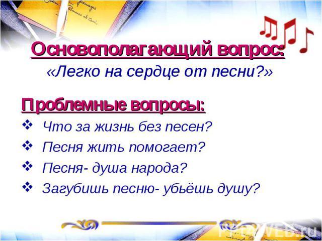 Основополагающий вопрос: «Легко на сердце от песни?»Проблемные вопросы:Что за жизнь без песен?Песня жить помогает?Песня- душа народа?Загубишь песню- убьёшь душу?