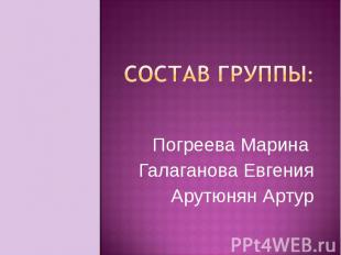 Состав группы:Погреева Марина Галаганова ЕвгенияАрутюнян Артур