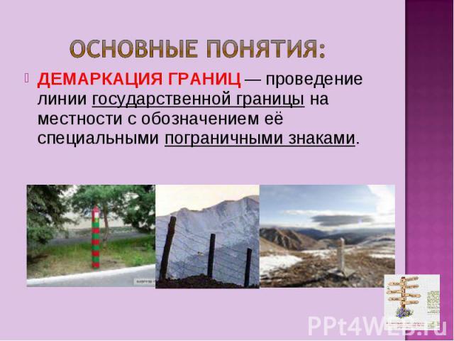 ДЕМАРКАЦИЯ ГРАНИЦ — проведение линии государственной границы на местности с обозначением её специальными пограничными знаками.