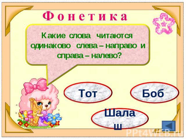 Ф о н е т и к аКакие слова читаются одинаково слева – направо и справа – налево?