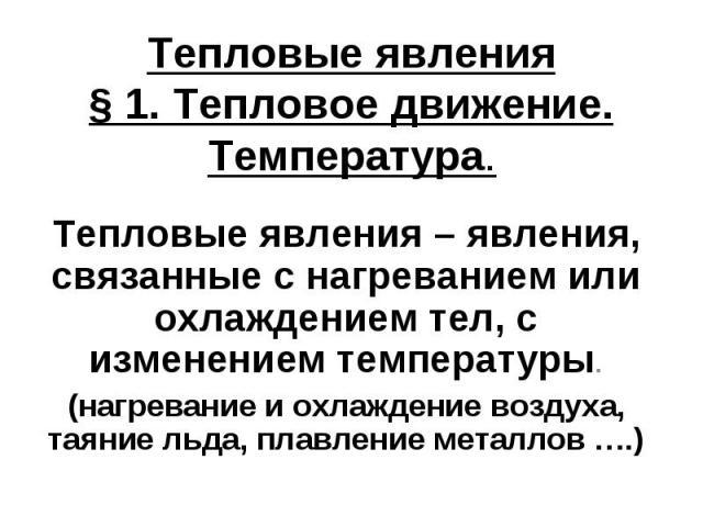 Тепловые явления§ 1. Тепловое движение. Температура.Тепловые явления – явления, связанные с нагреванием или охлаждением тел, с изменением температуры.(нагревание и охлаждение воздуха, таяние льда, плавление металлов ….)
