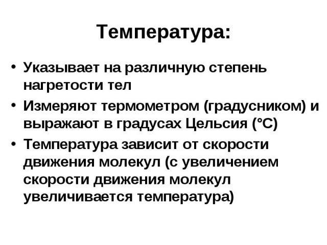 Температура:Указывает на различную степень нагретости телИзмеряют термометром (градусником) и выражают в градусах Цельсия (°С)Температура зависит от скорости движения молекул (с увеличением скорости движения молекул увеличивается температура)